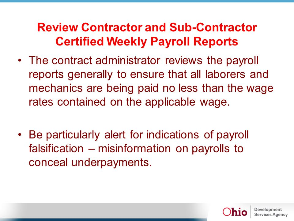 Review Contractor and Sub-Contractor Certified Weekly Payroll Reports The contract administrator reviews the payroll reports generally to ensure that all laborers and mechanics are being paid no less than the wage rates contained on the applicable wage.