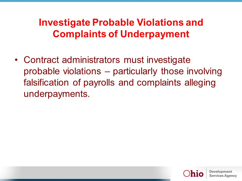 Investigate Probable Violations and Complaints of Underpayment Contract administrators must investigate probable violations – particularly those involving falsification of payrolls and complaints alleging underpayments.