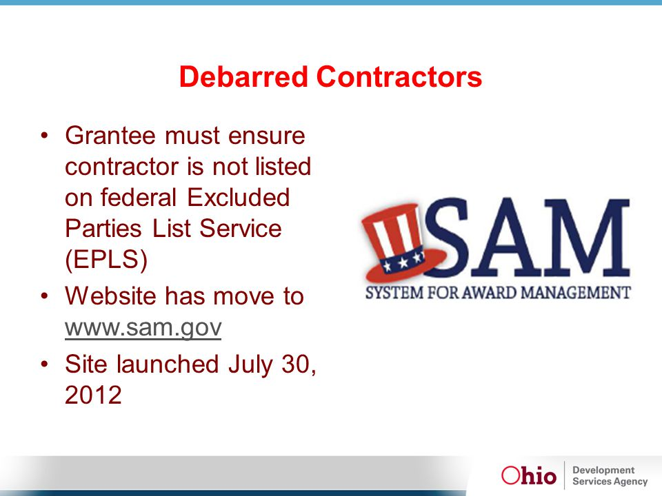Debarred Contractors Grantee must ensure contractor is not listed on federal Excluded Parties List Service (EPLS) Website has move to www.sam.gov www.sam.gov Site launched July 30, 2012