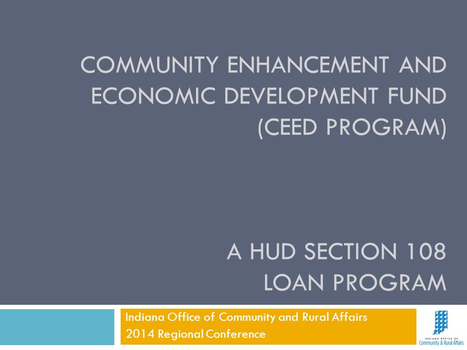 COMMUNITY ENHANCEMENT AND ECONOMIC DEVELOPMENT FUND (CEED PROGRAM) A HUD SECTION 108 LOAN PROGRAM Indiana Office of Community and Rural Affairs 2014 R