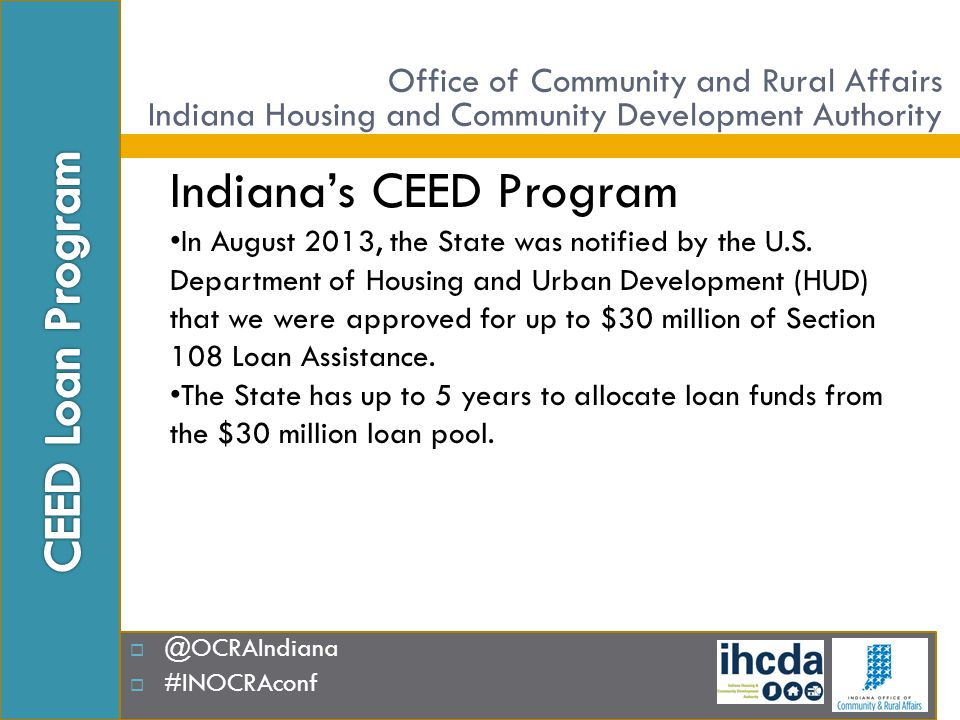  @OCRAIndiana  #INOCRAconf CEED Financing Minimum Loan Amount - $500,000.00 Maximum Loan Amount - $7,000,000.00 Term Maximum 20 years residential Maximum __ years non-residential (variable) Interest Rates Interim – variable interest rate Permanent – fixed interest rate Office of Community and Rural Affairs Indiana Housing and Community Development Authority