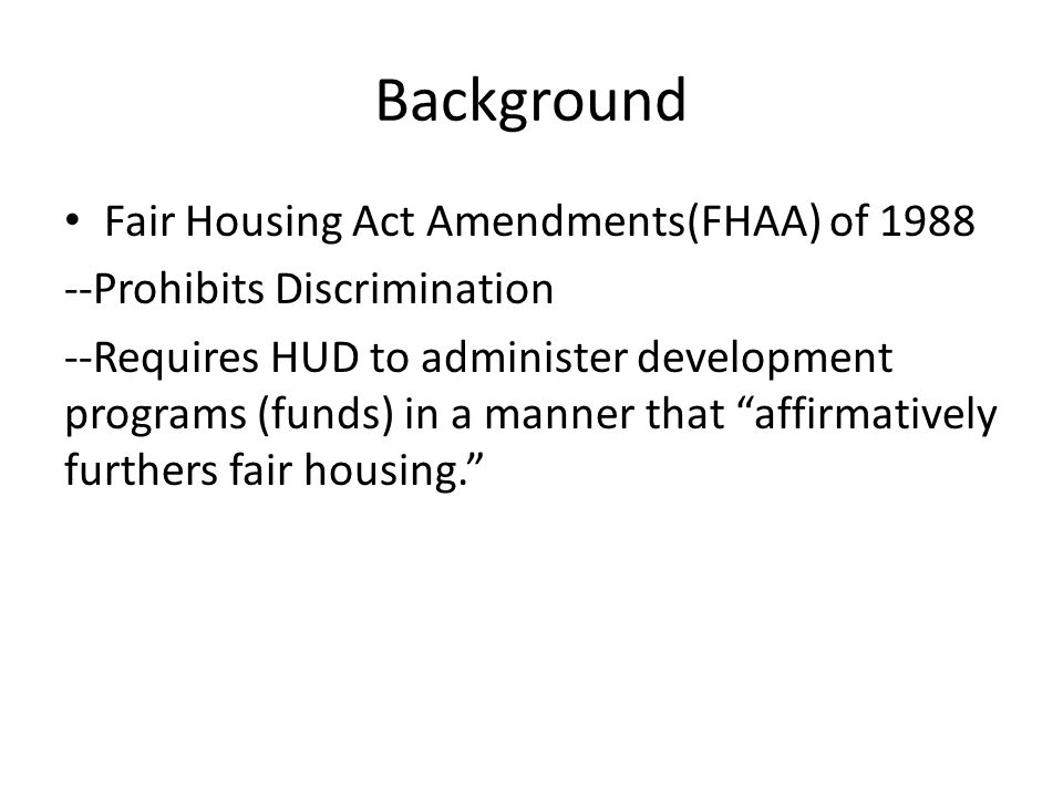 Background Fair Housing Act Amendments(FHAA) of 1988 --Prohibits Discrimination --Requires HUD to administer development programs (funds) in a manner that affirmatively furthers fair housing.