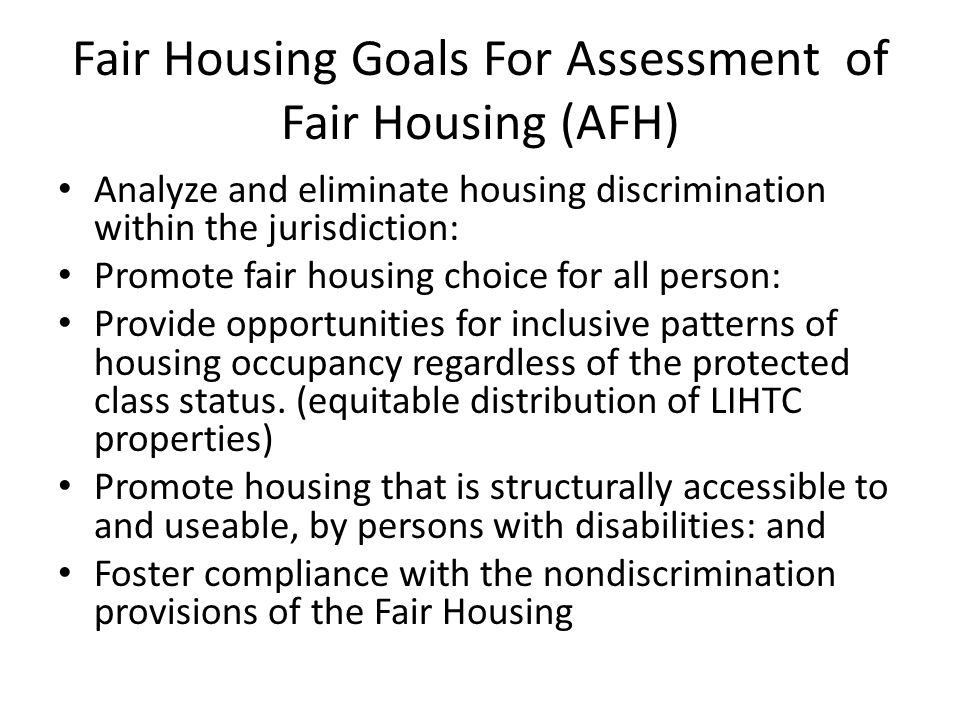 Fair Housing Goals For Assessment of Fair Housing (AFH) Analyze and eliminate housing discrimination within the jurisdiction: Promote fair housing choice for all person: Provide opportunities for inclusive patterns of housing occupancy regardless of the protected class status.