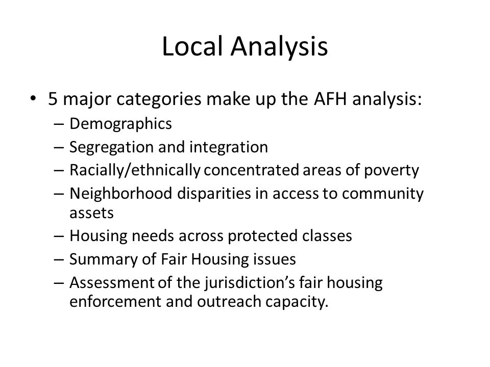 Local Analysis 5 major categories make up the AFH analysis: – Demographics – Segregation and integration – Racially/ethnically concentrated areas of poverty – Neighborhood disparities in access to community assets – Housing needs across protected classes – Summary of Fair Housing issues – Assessment of the jurisdiction's fair housing enforcement and outreach capacity.
