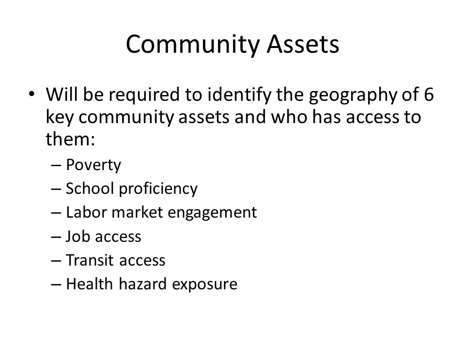Community Assets Will be required to identify the geography of 6 key community assets and who has access to them: – Poverty – School proficiency – Labor market engagement – Job access – Transit access – Health hazard exposure
