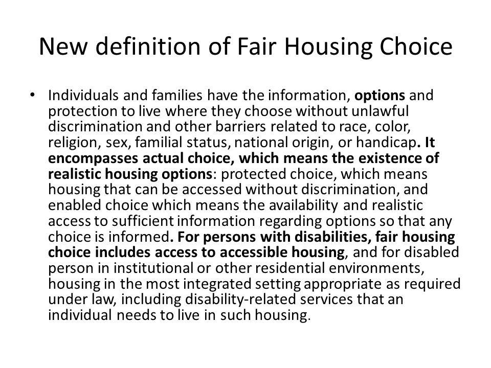 New definition of Fair Housing Choice Individuals and families have the information, options and protection to live where they choose without unlawful discrimination and other barriers related to race, color, religion, sex, familial status, national origin, or handicap.