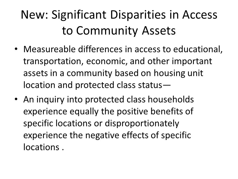 New: Significant Disparities in Access to Community Assets Measureable differences in access to educational, transportation, economic, and other important assets in a community based on housing unit location and protected class status— An inquiry into protected class households experience equally the positive benefits of specific locations or disproportionately experience the negative effects of specific locations.