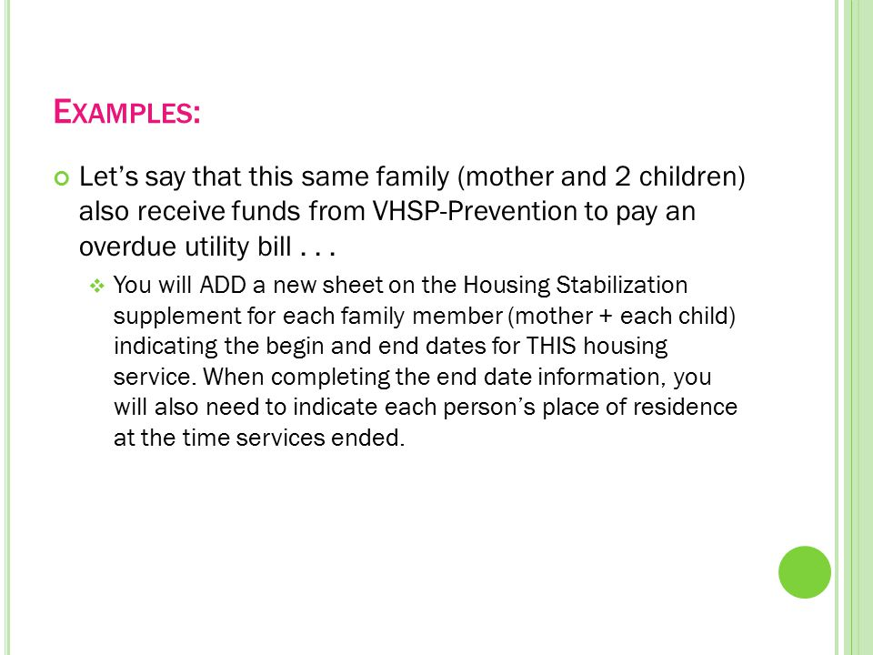 E XAMPLES : Let's say that this same family (mother and 2 children) also receive funds from VHSP-Prevention to pay an overdue utility bill...  You wi