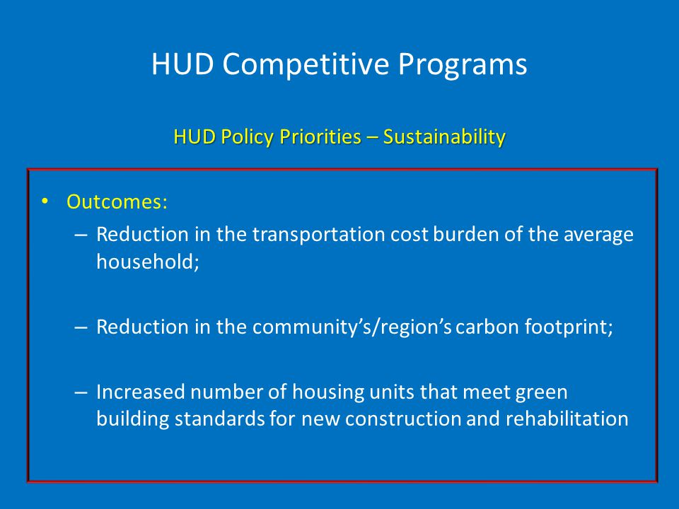 HUD Competitive Programs HUD Policy Priorities – Sustainability Outcomes: – Reduction in the transportation cost burden of the average household; – Reduction in the community's/region's carbon footprint; – Increased number of housing units that meet green building standards for new construction and rehabilitation