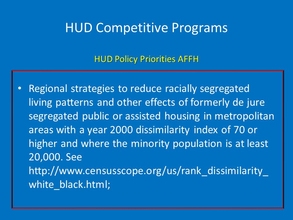 HUD Competitive Programs HUD Policy Priorities AFFH Regional strategies to reduce racially segregated living patterns and other effects of formerly de jure segregated public or assisted housing in metropolitan areas with a year 2000 dissimilarity index of 70 or higher and where the minority population is at least 20,000.