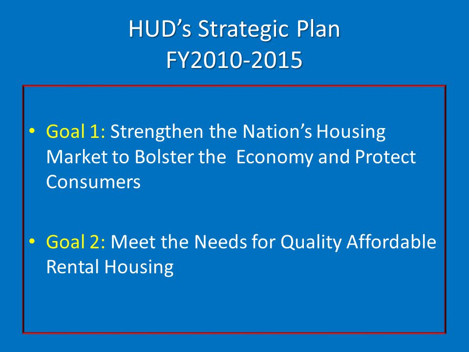HUD's Strategic Plan FY2010-2015 Goal 1: Strengthen the Nation's Housing Market to Bolster the Economy and Protect Consumers Goal 2: Meet the Needs for Quality Affordable Rental Housing