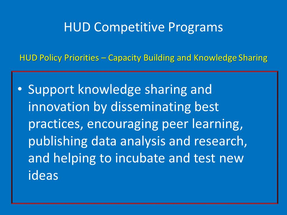 HUD Competitive Programs HUD Policy Priorities – Capacity Building and Knowledge Sharing Support knowledge sharing and innovation by disseminating best practices, encouraging peer learning, publishing data analysis and research, and helping to incubate and test new ideas