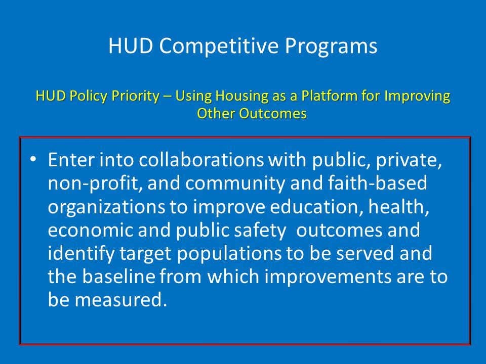 HUD Competitive Programs HUD Policy Priority – Using Housing as a Platform for Improving Other Outcomes Enter into collaborations with public, private, non-profit, and community and faith-based organizations to improve education, health, economic and public safety outcomes and identify target populations to be served and the baseline from which improvements are to be measured.