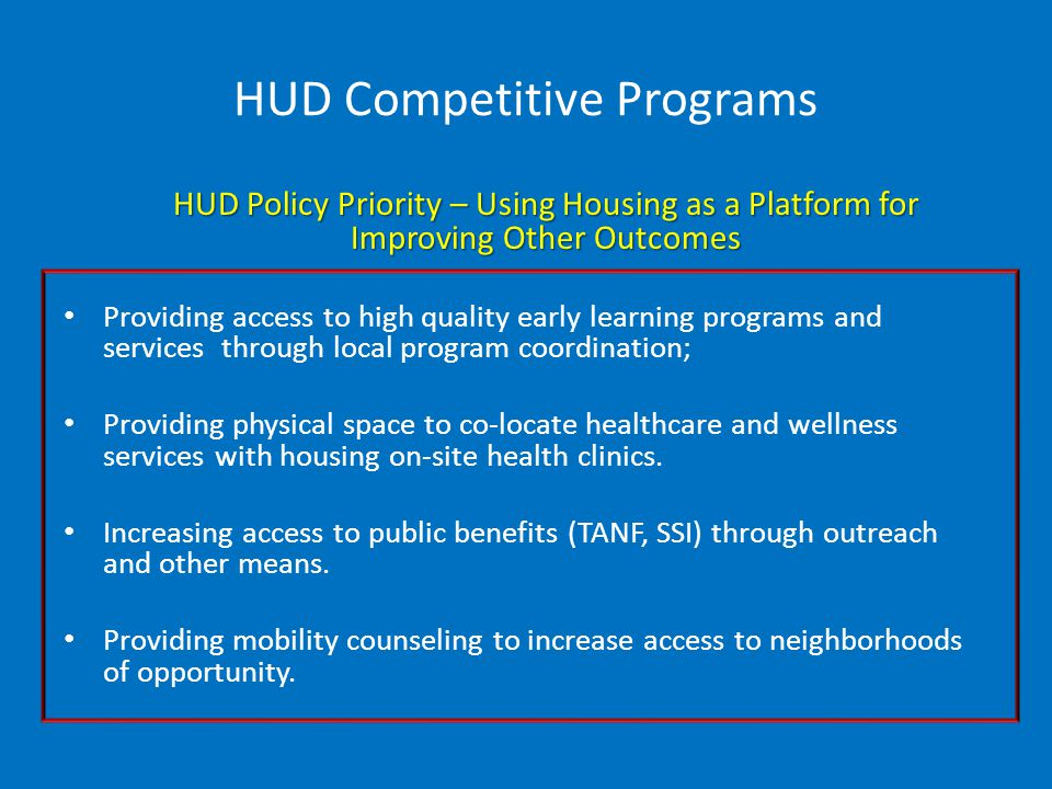 HUD Competitive Programs HUD Policy Priority – Using Housing as a Platform for Improving Other Outcomes Providing access to high quality early learning programs and services through local program coordination; Providing physical space to co-locate healthcare and wellness services with housing on-site health clinics.