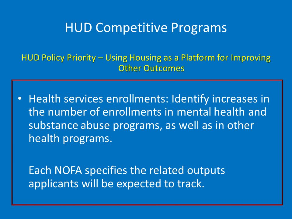 HUD Competitive Programs HUD Policy Priority – Using Housing as a Platform for Improving Other Outcomes Health services enrollments: Identify increases in the number of enrollments in mental health and substance abuse programs, as well as in other health programs.