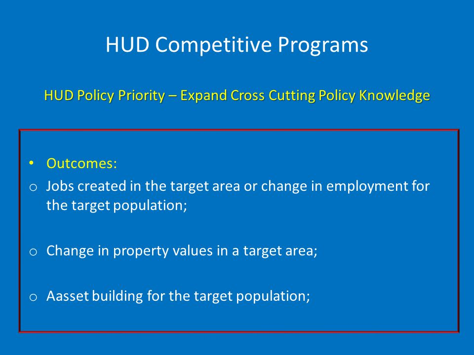 HUD Competitive Programs HUD Policy Priority – Expand Cross Cutting Policy Knowledge Outcomes: o Jobs created in the target area or change in employment for the target population; o Change in property values in a target area; o Aasset building for the target population;
