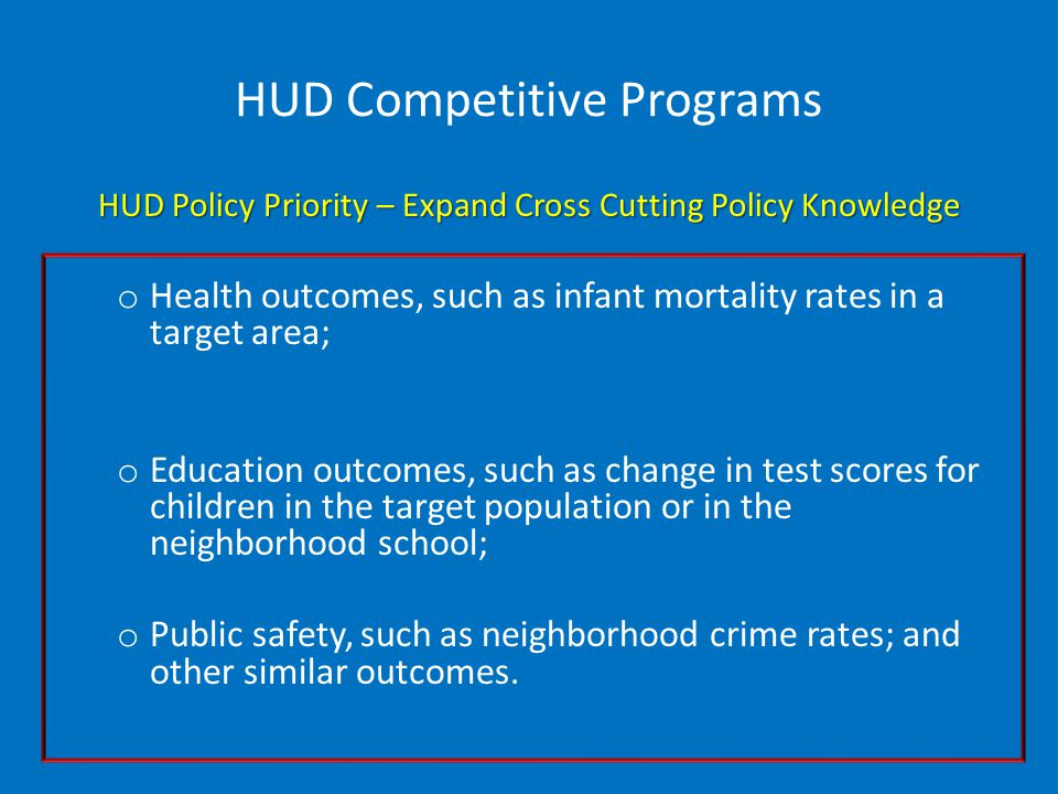 HUD Competitive Programs HUD Policy Priority – Expand Cross Cutting Policy Knowledge o Health outcomes, such as infant mortality rates in a target area; o Education outcomes, such as change in test scores for children in the target population or in the neighborhood school; o Public safety, such as neighborhood crime rates; and other similar outcomes.