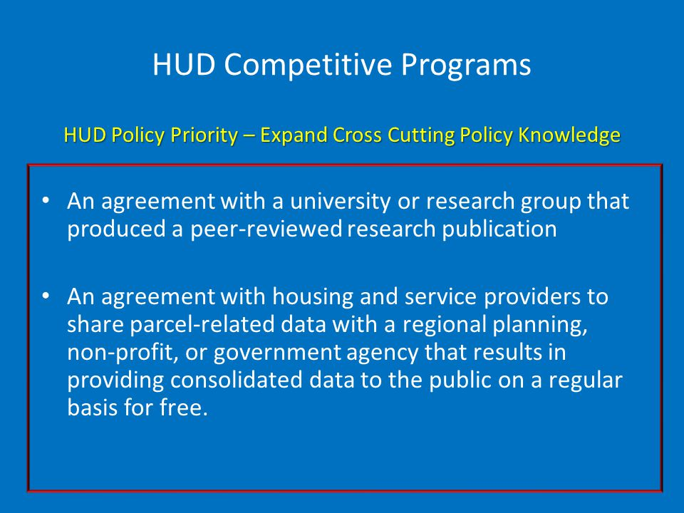 HUD Competitive Programs HUD Policy Priority – Expand Cross Cutting Policy Knowledge An agreement with a university or research group that produced a peer-reviewed research publication An agreement with housing and service providers to share parcel-related data with a regional planning, non-profit, or government agency that results in providing consolidated data to the public on a regular basis for free.