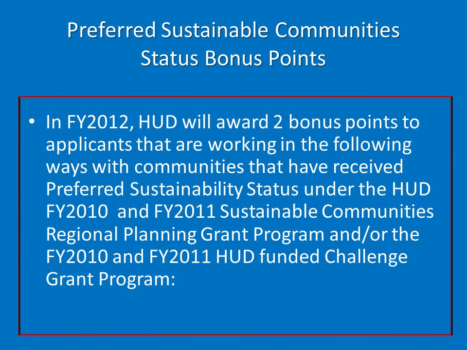 Preferred Sustainable Communities Status Bonus Points In FY2012, HUD will award 2 bonus points to applicants that are working in the following ways with communities that have received Preferred Sustainability Status under the HUD FY2010 and FY2011 Sustainable Communities Regional Planning Grant Program and/or the FY2010 and FY2011 HUD funded Challenge Grant Program: