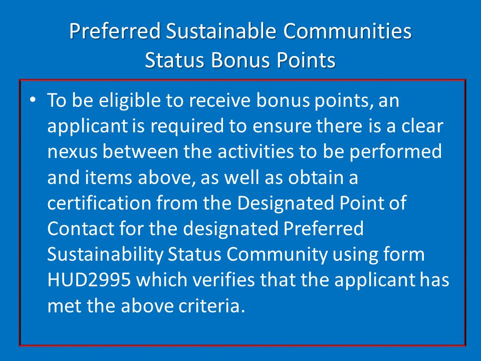 Preferred Sustainable Communities Status Bonus Points To be eligible to receive bonus points, an applicant is required to ensure there is a clear nexus between the activities to be performed and items above, as well as obtain a certification from the Designated Point of Contact for the designated Preferred Sustainability Status Community using form HUD2995 which verifies that the applicant has met the above criteria.