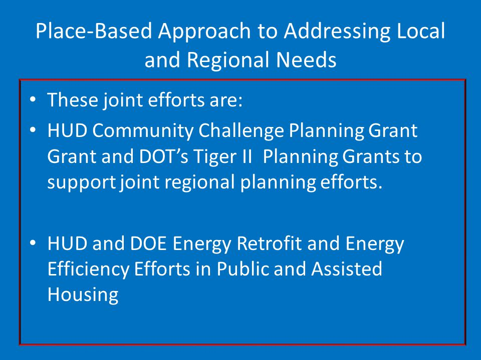 Place-Based Approach to Addressing Local and Regional Needs These joint efforts are: HUD Community Challenge Planning Grant Grant and DOT's Tiger II Planning Grants to support joint regional planning efforts.
