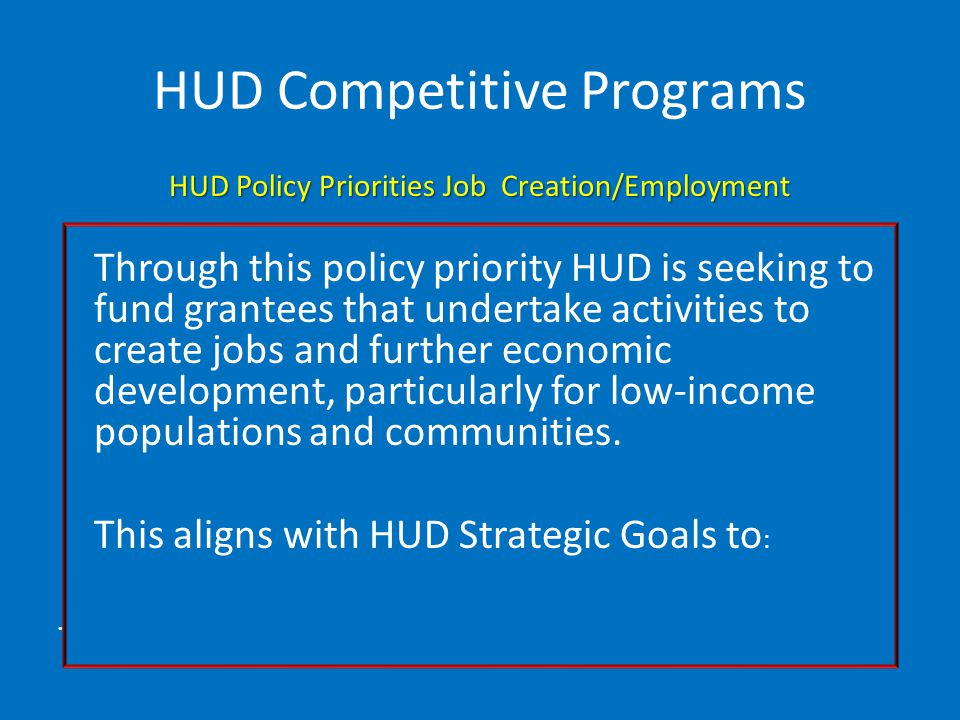 HUD Competitive Programs HUD Policy Priorities Job Creation/Employment Through this policy priority HUD is seeking to fund grantees that undertake activities to create jobs and further economic development, particularly for low-income populations and communities.