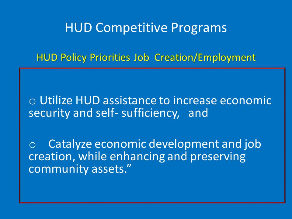 HUD Competitive Programs HUD Policy Priorities Job Creation/Employment o Utilize HUD assistance to increase economic security and self- sufficiency, and o Catalyze economic development and job creation, while enhancing and preserving community assets.