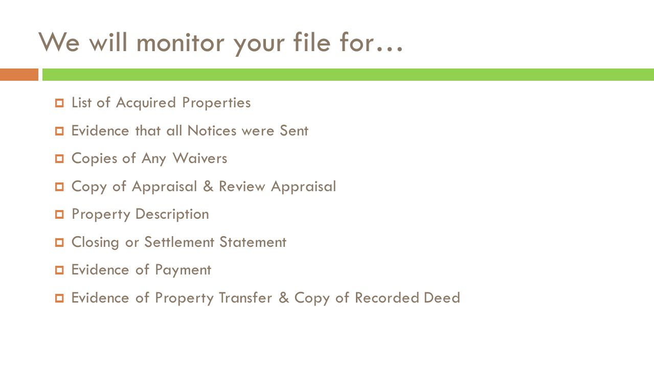 We will monitor your file for…  List of Acquired Properties  Evidence that all Notices were Sent  Copies of Any Waivers  Copy of Appraisal & Review Appraisal  Property Description  Closing or Settlement Statement  Evidence of Payment  Evidence of Property Transfer & Copy of Recorded Deed