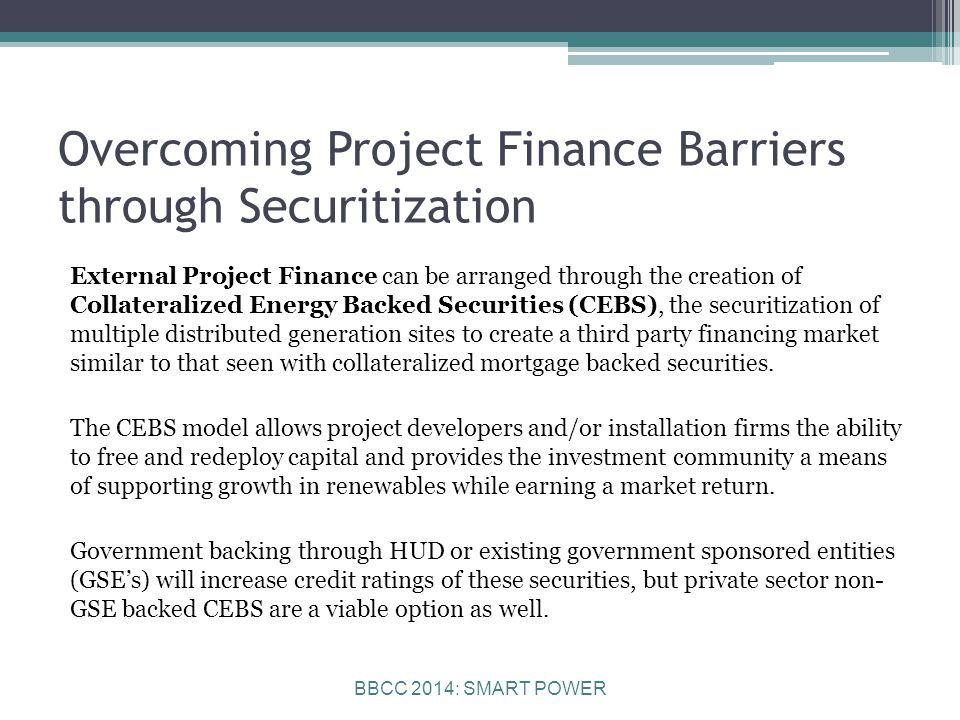 BBCC 2014: SMART POWER Overcoming Project Finance Barriers through Securitization External Project Finance can be arranged through the creation of Collateralized Energy Backed Securities (CEBS), the securitization of multiple distributed generation sites to create a third party financing market similar to that seen with collateralized mortgage backed securities.