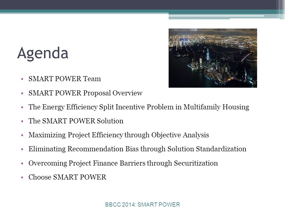BBCC 2014: SMART POWER Agenda SMART POWER Team SMART POWER Proposal Overview The Energy Efficiency Split Incentive Problem in Multifamily Housing The SMART POWER Solution Maximizing Project Efficiency through Objective Analysis Eliminating Recommendation Bias through Solution Standardization Overcoming Project Finance Barriers through Securitization Choose SMART POWER