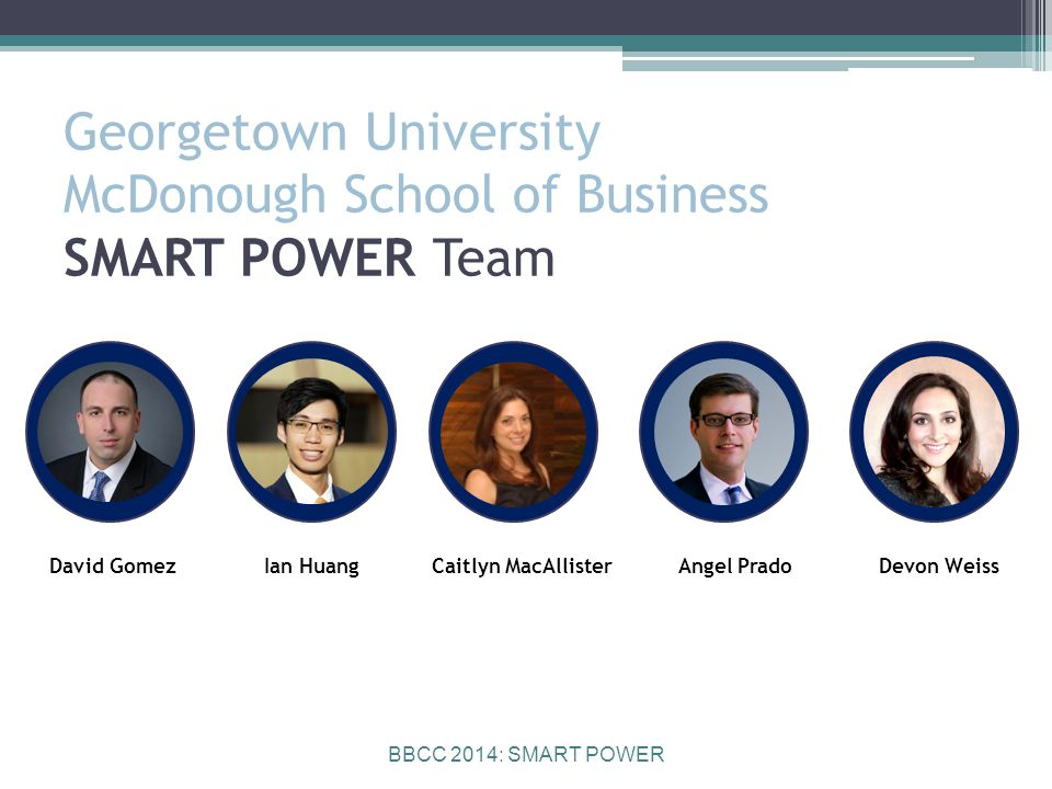 BBCC 2014: SMART POWER Georgetown University McDonough School of Business SMART POWER Team David GomezIan HuangCaitlyn MacAllisterAngel PradoDevon Weiss