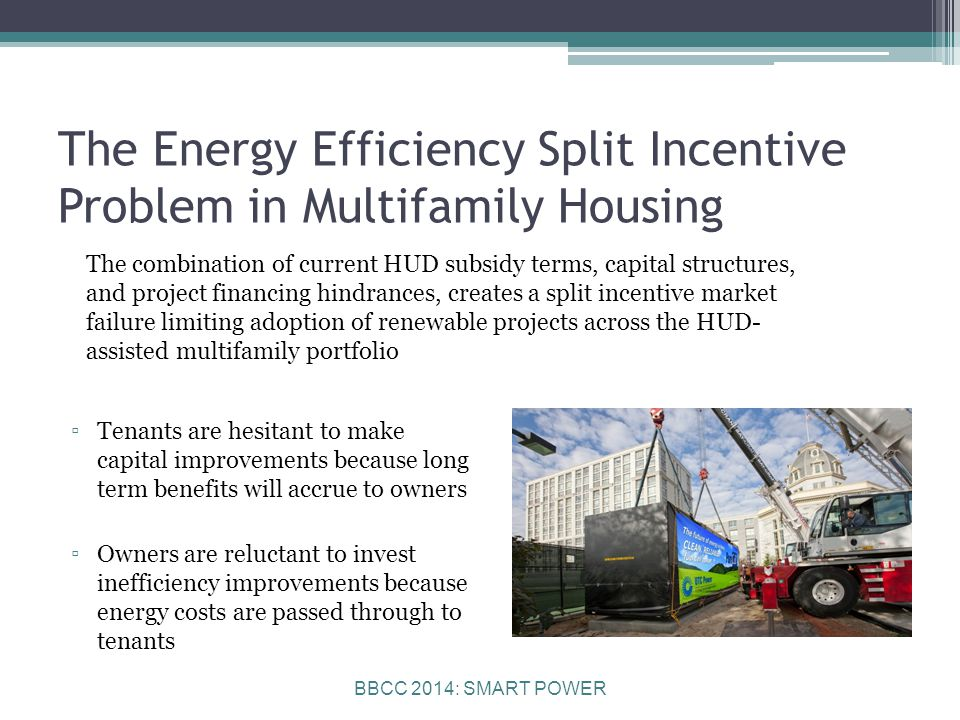 BBCC 2014: SMART POWER The Energy Efficiency Split Incentive Problem in Multifamily Housing The combination of current HUD subsidy terms, capital structures, and project financing hindrances, creates a split incentive market failure limiting adoption of renewable projects across the HUD- assisted multifamily portfolio ▫Tenants are hesitant to make capital improvements because long term benefits will accrue to owners ▫Owners are reluctant to invest inefficiency improvements because energy costs are passed through to tenants