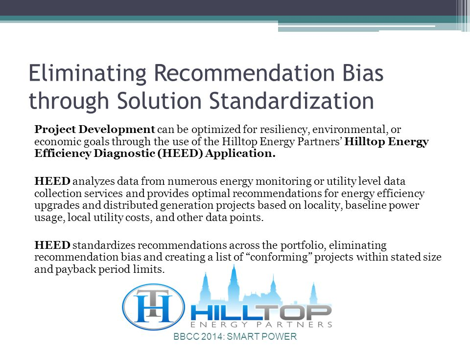 BBCC 2014: SMART POWER Eliminating Recommendation Bias through Solution Standardization Project Development can be optimized for resiliency, environmental, or economic goals through the use of the Hilltop Energy Partners' Hilltop Energy Efficiency Diagnostic (HEED) Application.