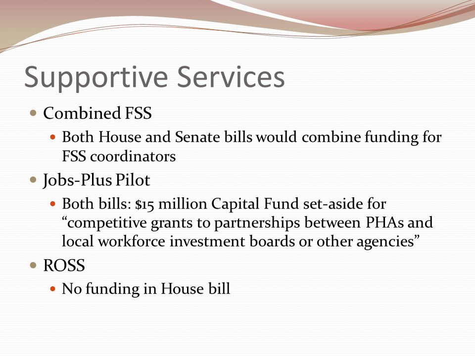 Supportive Services Combined FSS Both House and Senate bills would combine funding for FSS coordinators Jobs-Plus Pilot Both bills: $15 million Capital Fund set-aside for competitive grants to partnerships between PHAs and local workforce investment boards or other agencies ROSS No funding in House bill