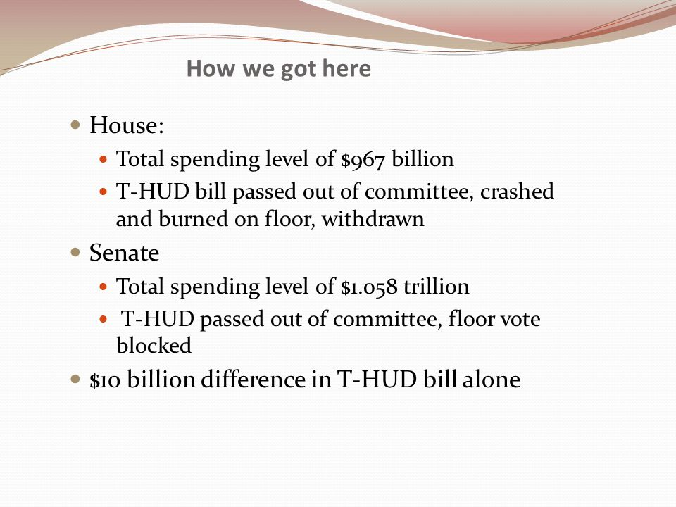 How we got here House: Total spending level of $967 billion T-HUD bill passed out of committee, crashed and burned on floor, withdrawn Senate Total spending level of $1.058 trillion T-HUD passed out of committee, floor vote blocked $10 billion difference in T-HUD bill alone
