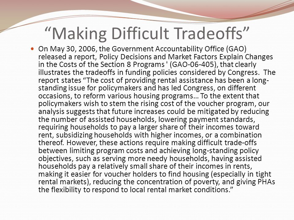 Making Difficult Tradeoffs On May 30, 2006, the Government Accountability Office (GAO) released a report, Policy Decisions and Market Factors Explain Changes in the Costs of the Section 8 Programs (GAO-06-405), that clearly illustrates the tradeoffs in funding policies considered by Congress.
