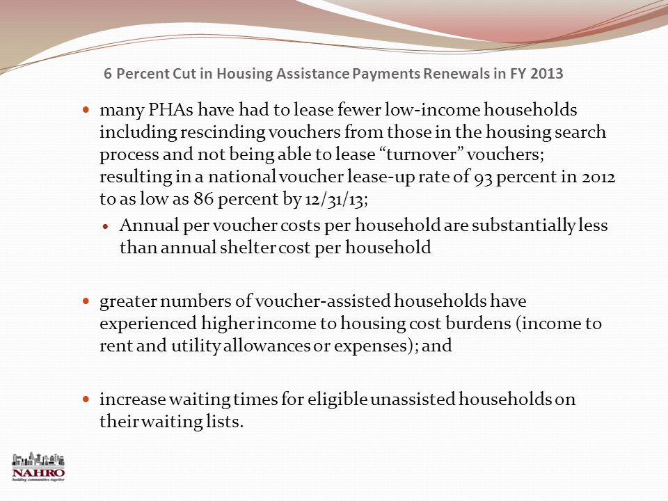 6 Percent Cut in Housing Assistance Payments Renewals in FY 2013 many PHAs have had to lease fewer low-income households including rescinding vouchers from those in the housing search process and not being able to lease turnover vouchers; resulting in a national voucher lease-up rate of 93 percent in 2012 to as low as 86 percent by 12/31/13; Annual per voucher costs per household are substantially less than annual shelter cost per household greater numbers of voucher-assisted households have experienced higher income to housing cost burdens (income to rent and utility allowances or expenses); and increase waiting times for eligible unassisted households on their waiting lists.