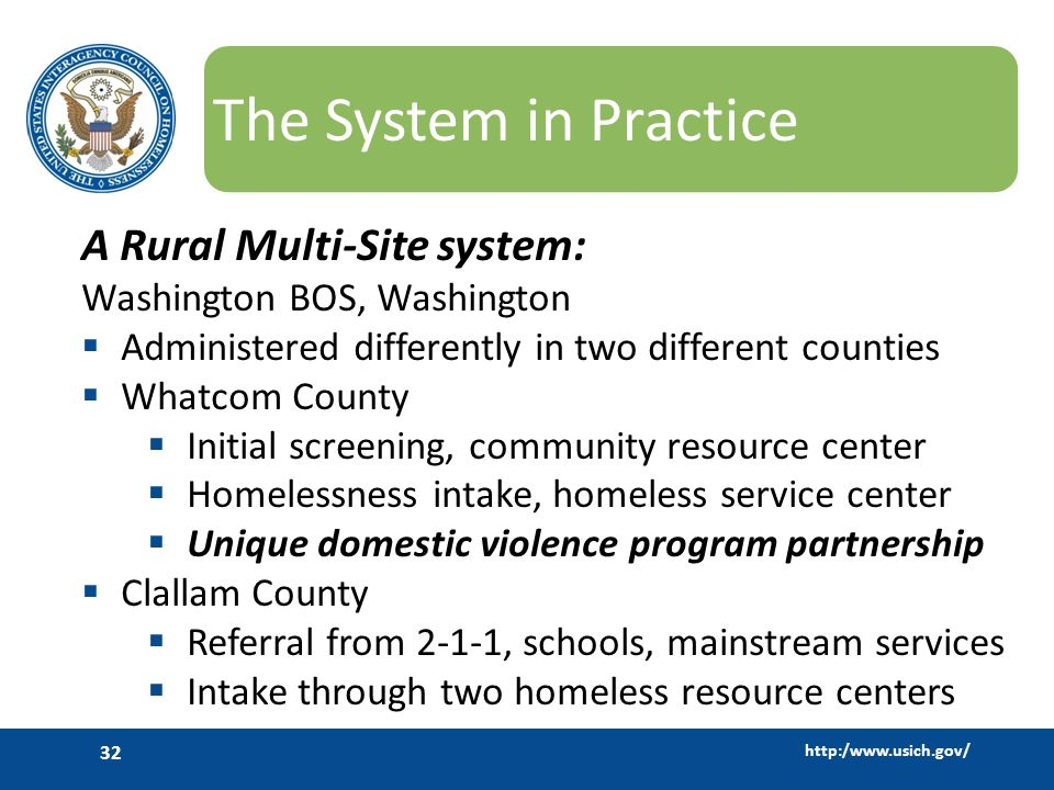 http:/www.usich.gov/ 32 The System in Practice A Rural Multi-Site system: Washington BOS, Washington  Administered differently in two different counties  Whatcom County  Initial screening, community resource center  Homelessness intake, homeless service center  Unique domestic violence program partnership  Clallam County  Referral from 2-1-1, schools, mainstream services  Intake through two homeless resource centers