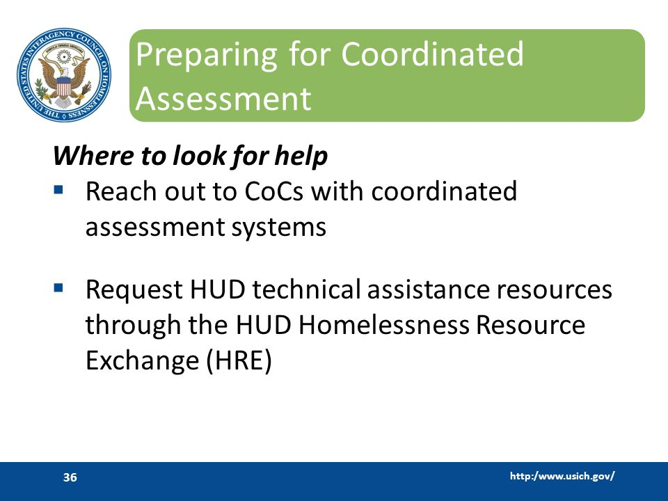http:/www.usich.gov/ 36 Preparing for Coordinated Assessment Where to look for help  Reach out to CoCs with coordinated assessment systems  Request HUD technical assistance resources through the HUD Homelessness Resource Exchange (HRE)