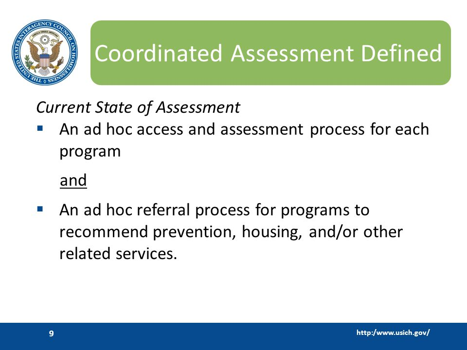 http:/www.usich.gov/ 9 Coordinated Assessment Defined Current State of Assessment  An ad hoc access and assessment process for each program and  An ad hoc referral process for programs to recommend prevention, housing, and/or other related services.