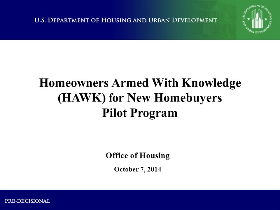 Homeowners Armed With Knowledge (HAWK) for New Homebuyers Pilot Program October 7, 2014 Office of Housing PRE-DECISIONAL
