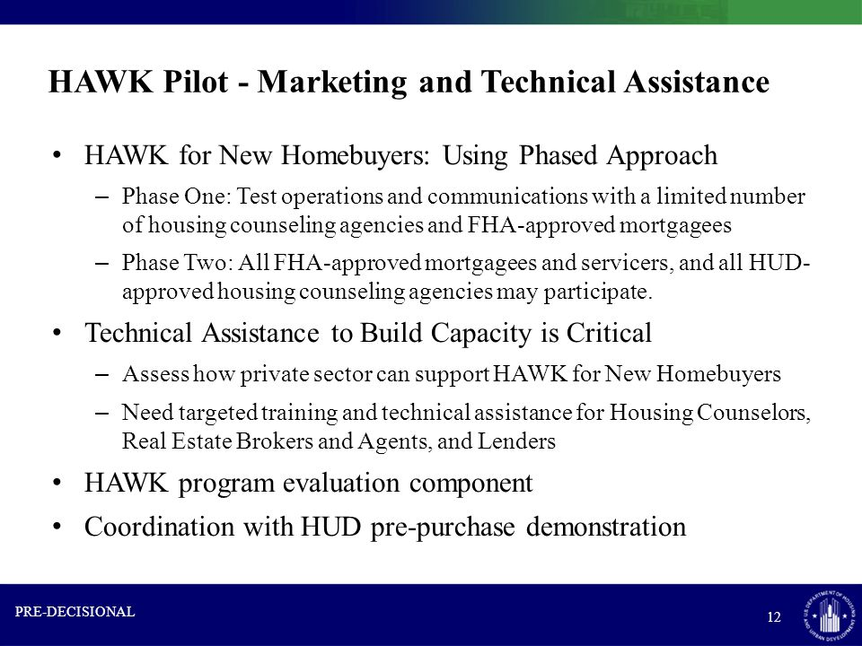 HAWK Pilot - Marketing and Technical Assistance HAWK for New Homebuyers: Using Phased Approach – Phase One: Test operations and communications with a limited number of housing counseling agencies and FHA-approved mortgagees – Phase Two: All FHA-approved mortgagees and servicers, and all HUD- approved housing counseling agencies may participate.