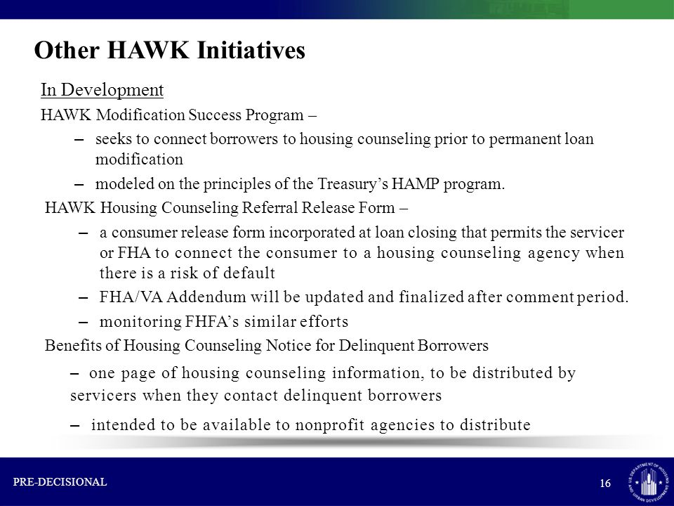 Other HAWK Initiatives In Development HAWK Modification Success Program – – seeks to connect borrowers to housing counseling prior to permanent loan modification – modeled on the principles of the Treasury's HAMP program.