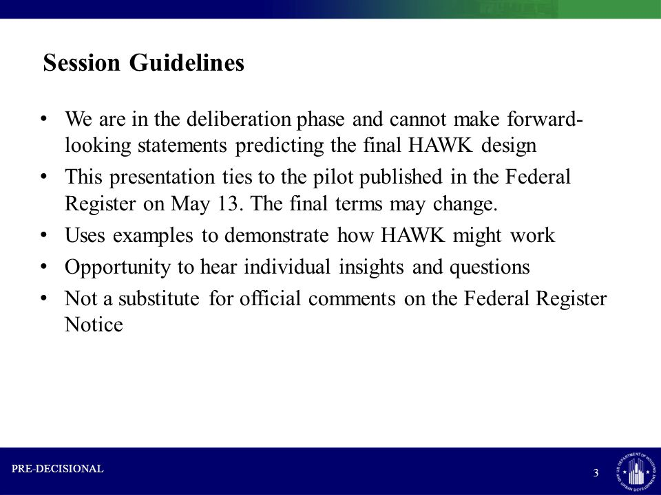 Session Guidelines We are in the deliberation phase and cannot make forward- looking statements predicting the final HAWK design This presentation ties to the pilot published in the Federal Register on May 13.