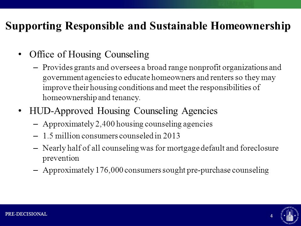 Supporting Responsible and Sustainable Homeownership Office of Housing Counseling – Provides grants and oversees a broad range nonprofit organizations and government agencies to educate homeowners and renters so they may improve their housing conditions and meet the responsibilities of homeownership and tenancy.