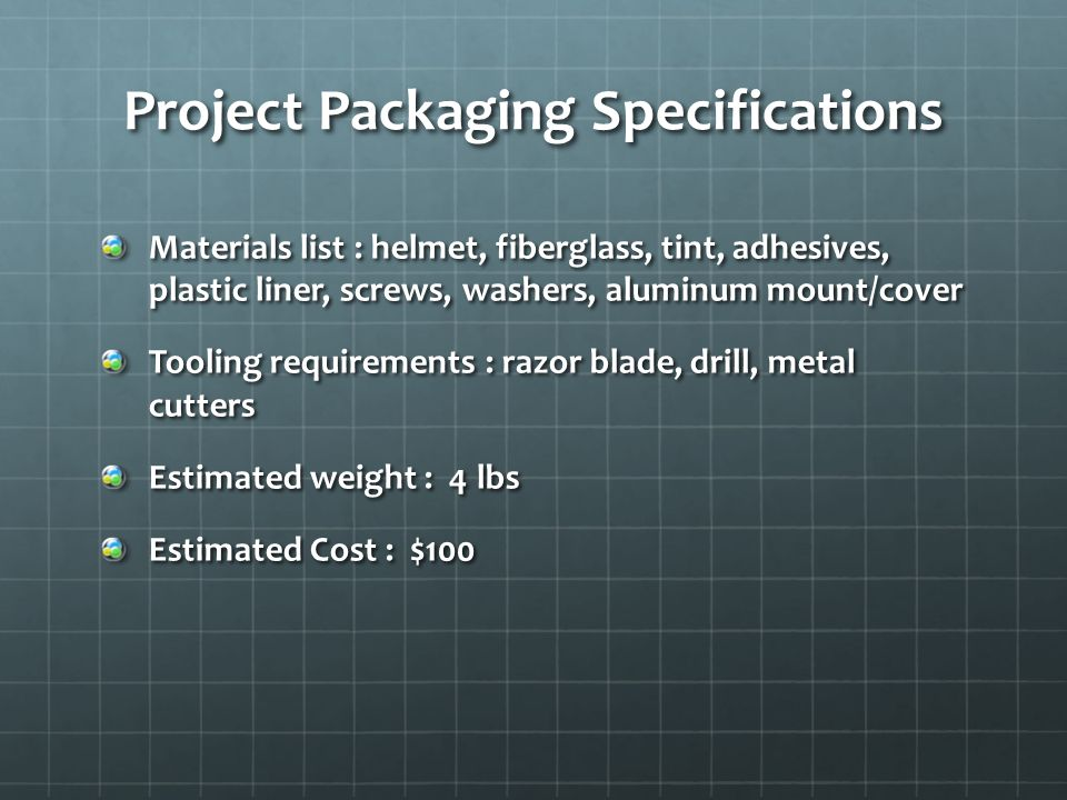 Project Packaging Specifications Materials list : helmet, fiberglass, tint, adhesives, plastic liner, screws, washers, aluminum mount/cover Tooling re
