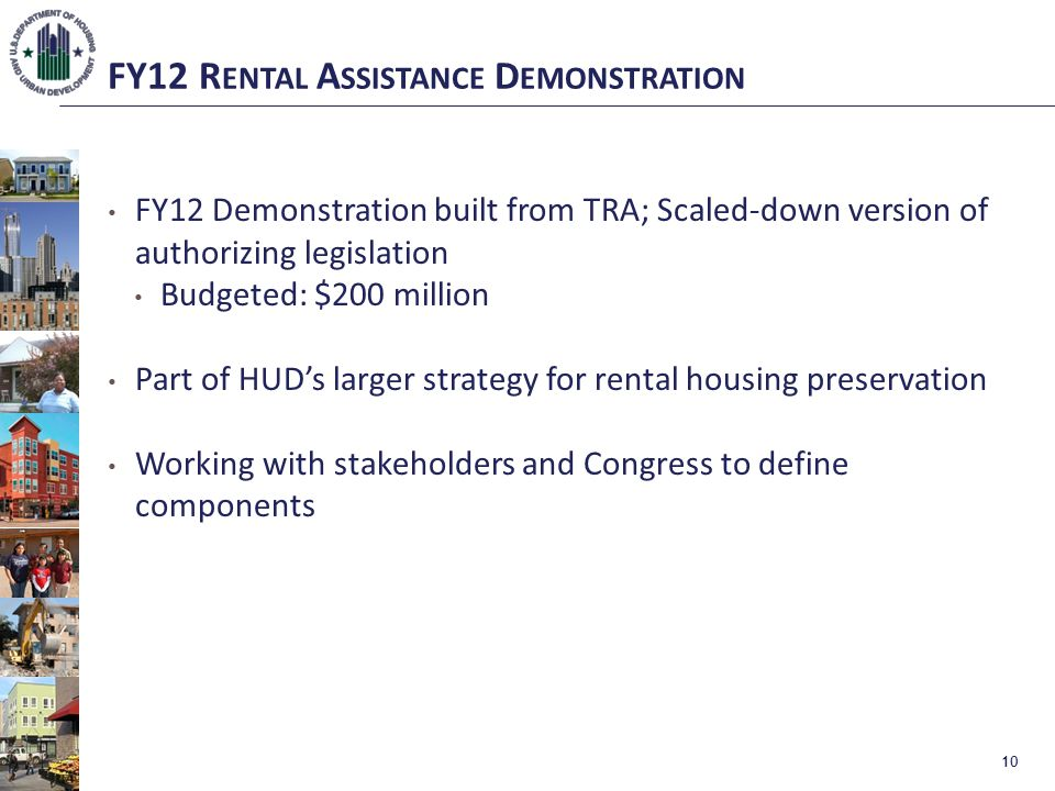 FY12 R ENTAL A SSISTANCE D EMONSTRATION FY12 Demonstration built from TRA; Scaled-down version of authorizing legislation Budgeted: $200 million Part of HUD's larger strategy for rental housing preservation Working with stakeholders and Congress to define components 10