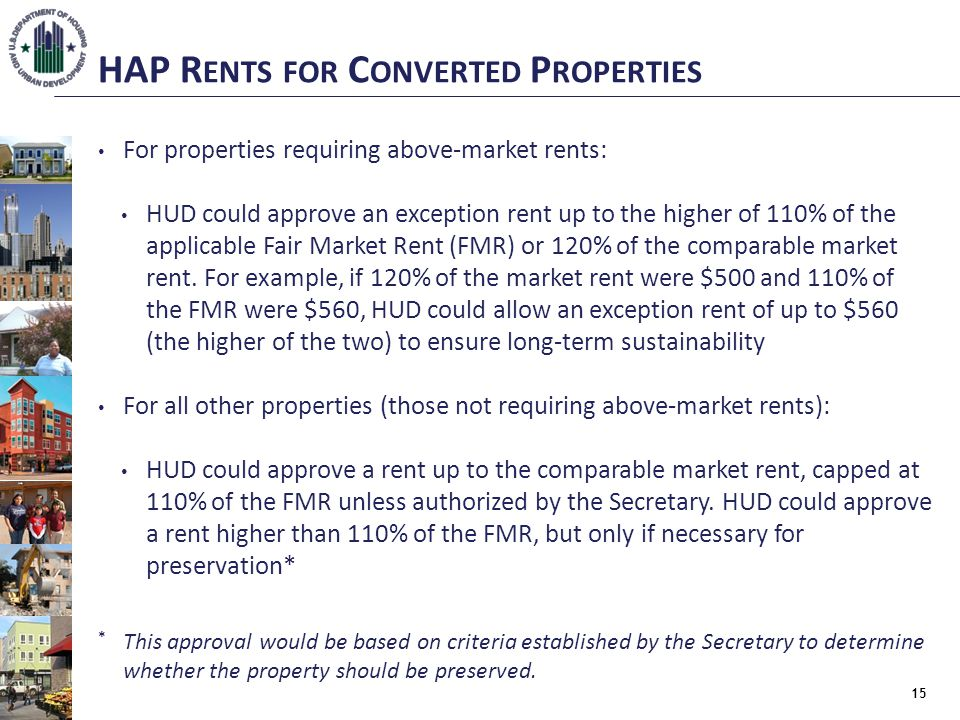 HAP R ENTS FOR C ONVERTED P ROPERTIES For properties requiring above-market rents: HUD could approve an exception rent up to the higher of 110% of the applicable Fair Market Rent (FMR) or 120% of the comparable market rent.