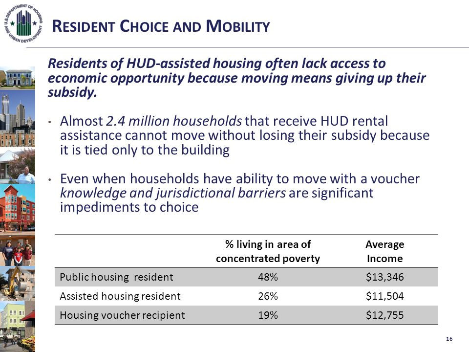 R ESIDENT C HOICE AND M OBILITY Residents of HUD-assisted housing often lack access to economic opportunity because moving means giving up their subsidy.