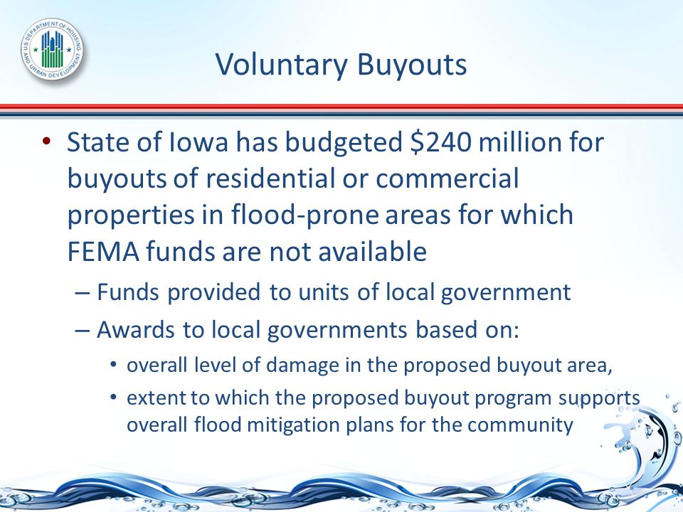 Voluntary Buyouts State of Iowa has budgeted $240 million for buyouts of residential or commercial properties in flood-prone areas for which FEMA funds are not available – Funds provided to units of local government – Awards to local governments based on: overall level of damage in the proposed buyout area, extent to which the proposed buyout program supports overall flood mitigation plans for the community